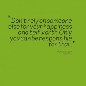 Quotes Picture: don't rely on someone else for your happiness and self ...