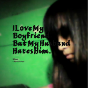 Quotes Picture: i love my boyfriend but my husband hates him