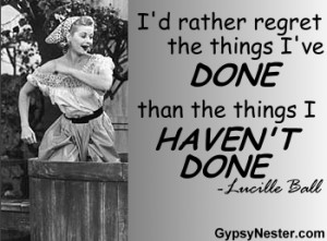 rather regret the things I've done than the things I haven't done ...