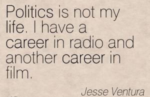 Quotes By Jesse Ventura~Politics Is Not My Life. I Have A Career ...