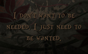 don't want to be needed. I just need to be wanted.