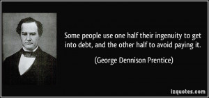 Some people use one half their ingenuity to get into debt, and the ...