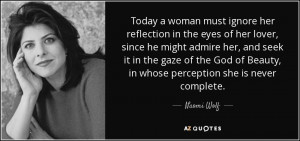 ... God of Beauty, in whose perception she is never complete. - Naomi Wolf