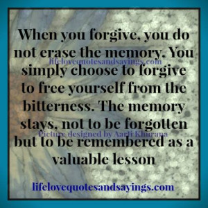you forgive, you do not erase the memory. You simply choose to forgive ...