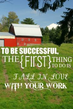 To be successful the first thing to do is fall in love with your work.