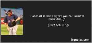 Baseball Is Not A Sport You Can Achieve Individually. - Curt Schilling