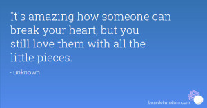 It's amazing how someone can break your heart, but you still love them ...