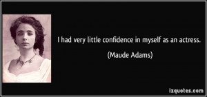 had very little confidence in myself as an actress. - Maude Adams