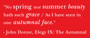 ... have seen in one autumnal face. - John Donne, Elegy IX: The Autumnal