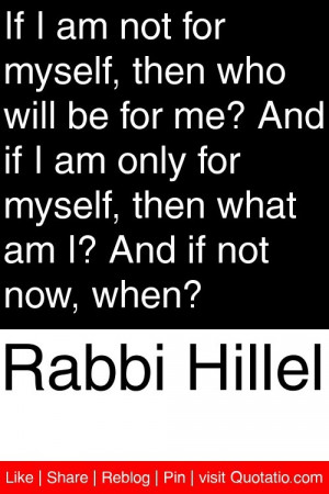 - If I am not for myself, then who will be for me? And if I am only ...