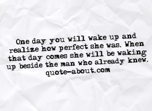One day you will wake up andrealize how perfect she was. Whenthat day ...
