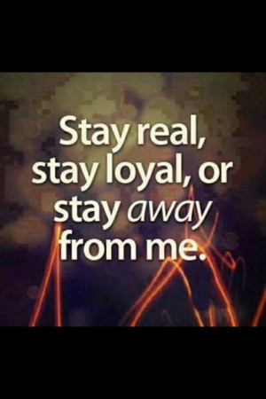 quotes, stay real, stay away from me, stay loyal, true saying quotes