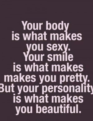 ... makes you pretty, but your personality is what makes you beautiful