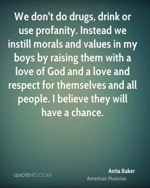 We don't do drugs, drink or use profanity. Instead we instill morals ...
