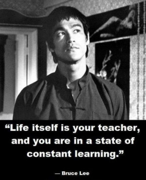 Life itself is your teacher, and you are in a state of constant ...
