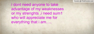 dont need anyone to take advantage of my weaknesses or my strenghts ...