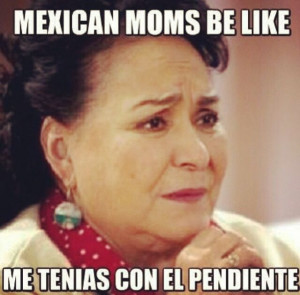 Mexican Moms Be Like. My mom  all the damn time.