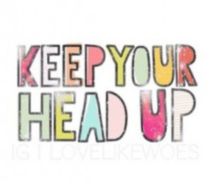 Keep your head up, smile!