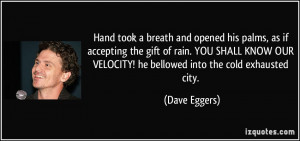 ... OUR VELOCITY! he bellowed into the cold exhausted city. - Dave Eggers