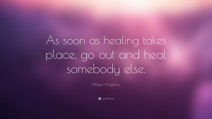 "Maya Angelou Quote: ""As soon as healing takes place, go out and heal ..."