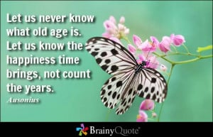 Let us never know what old age is. Let us know the happiness time ...