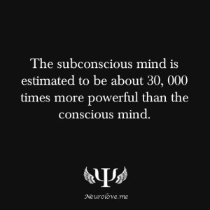 subconscious mind is estimaetd to be about 30000 times more powerful ...
