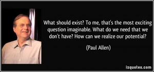 ... that we don't have? How can we realize our potential? - Paul Allen