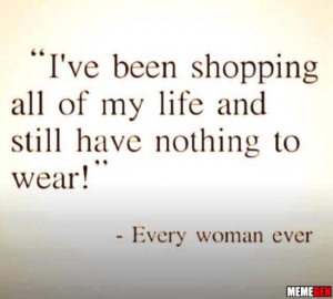 ve been shopping all of my life and still have nothing to wear!