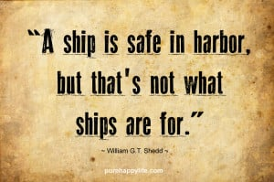 Courage Quote: A ship is safe in harbor, but that's not what ships ...
