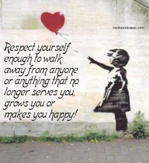 Respect yourself enough to walk away from anyone or anything that no ...