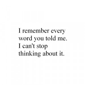 remember every word you told me. I can't stop thinking about it.