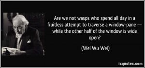 Are we not wasps who spend all day in a fruitless attempt to traverse ...