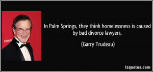 ... think homelessness is caused by bad divorce lawyers. - Garry Trudeau