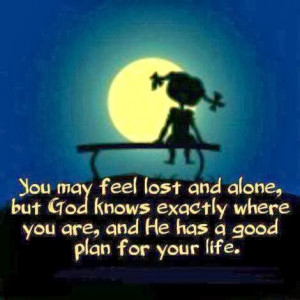 You May feel Lost And Alone, But God knows Exactly Where You are, And ...