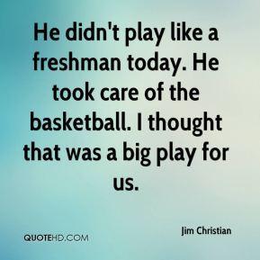 Jim Christian - He didn't play like a freshman today. He took care of ...