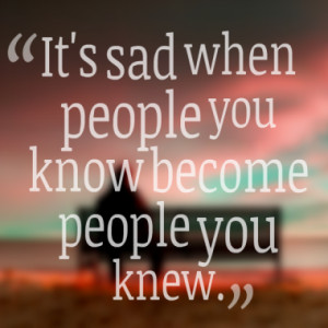 It's sad when people you know become people you knew.