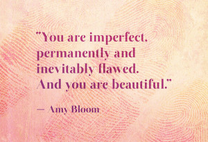You are imperfect, permanently and inevitably flawed.