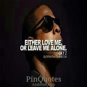 JAY Z quotes EITHER LOVE ME OR LEAVE ME ALONE.