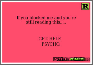 If you blocked me and you'restill reading this..... GET. HELP. PSYCHO.