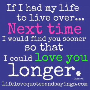 ... time I would find you sooner so that I could love you longer. ~unknown