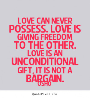 Osho picture quotes - Love can never possess. love is giving freedom ...