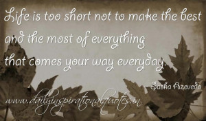 Life is too short not to make the best and the most of everything that ...