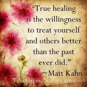 True healing is the willingness to treat yourself and others better ...