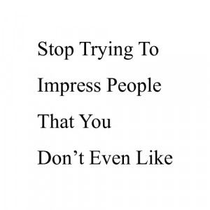 Stop trying to Impress People