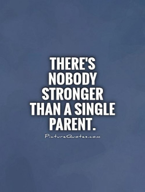 There's nobody stronger than a single parent Picture Quote #1
