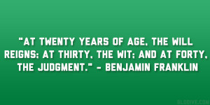 """... thirty, the wit; and at forty, the judgment."""" – Benjamin Franklin"""