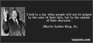 ... skin, but by the content of their character. (Martin Luther King, Jr