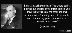 The greatest achievements of men, were at first, nothing but dreams of ...