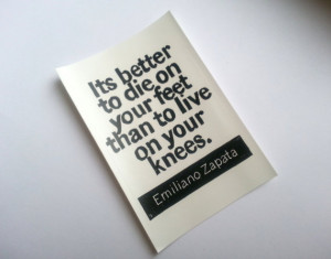 STICKER - Emiliano Zapata Quote - It is better to die on your feet ...