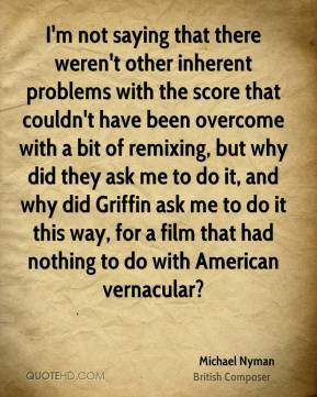 Michael Nyman - I'm not saying that there weren't other inherent ...